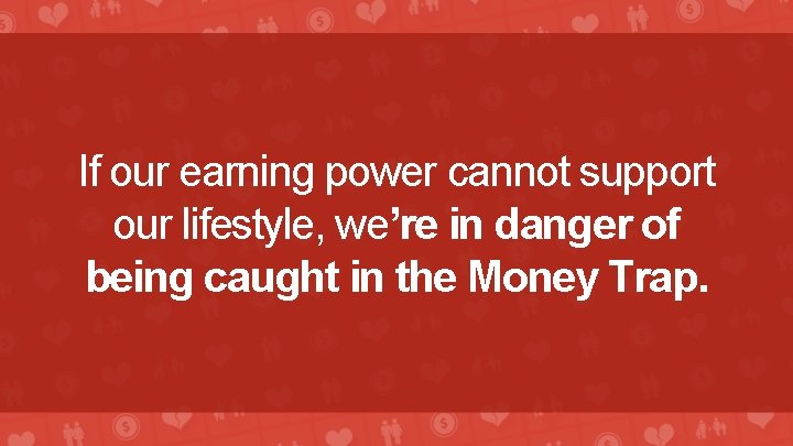 If our earning power cannot support our lifestyle, we're in danger of being caught
