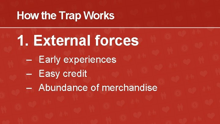 How the Trap Works 1. External forces – Early experiences – Easy credit –