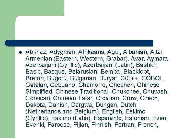 l Abkhaz, Adyghian, Afrikaans, Agul, Albanian, Altai, Armenian (Eastern, Western, Grabar), Avar, Aymara, Azerbaijani