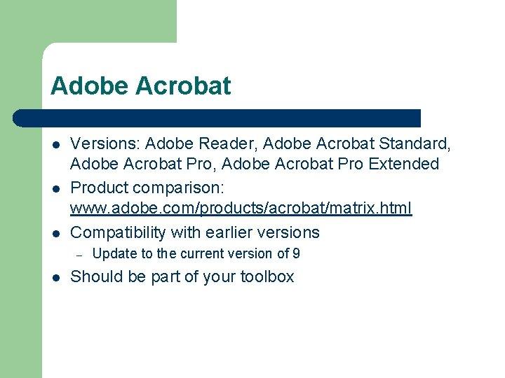 Adobe Acrobat l l l Versions: Adobe Reader, Adobe Acrobat Standard, Adobe Acrobat Pro
