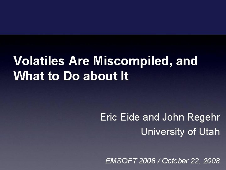 Volatiles Are Miscompiled, and What to Do about It Eric Eide and John Regehr