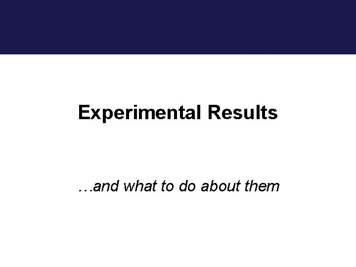 Experimental Results …and what to do about them