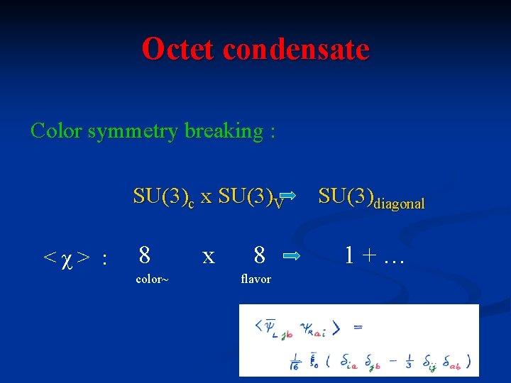 Octet condensate Color symmetry breaking : SU(3)c x SU(3)V <χ> : 8 color~ x