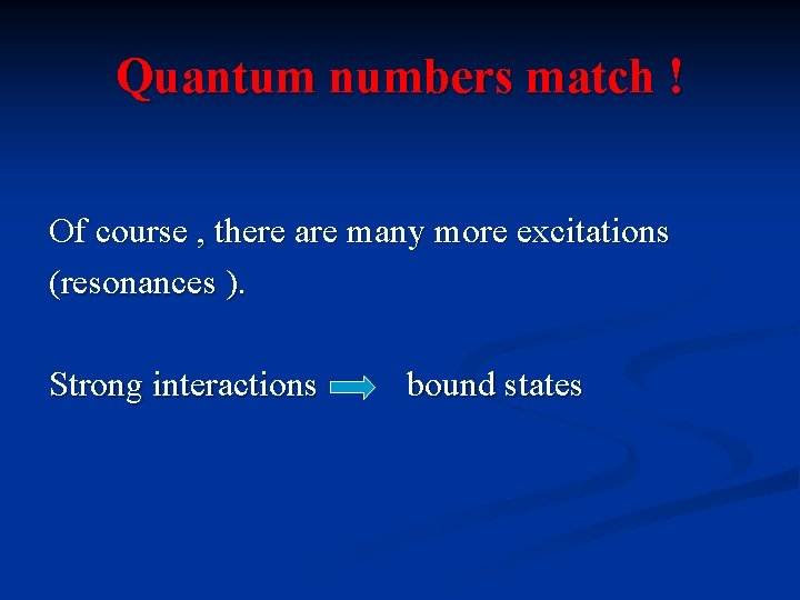 Quantum numbers match ! Of course , there are many more excitations (resonances ).
