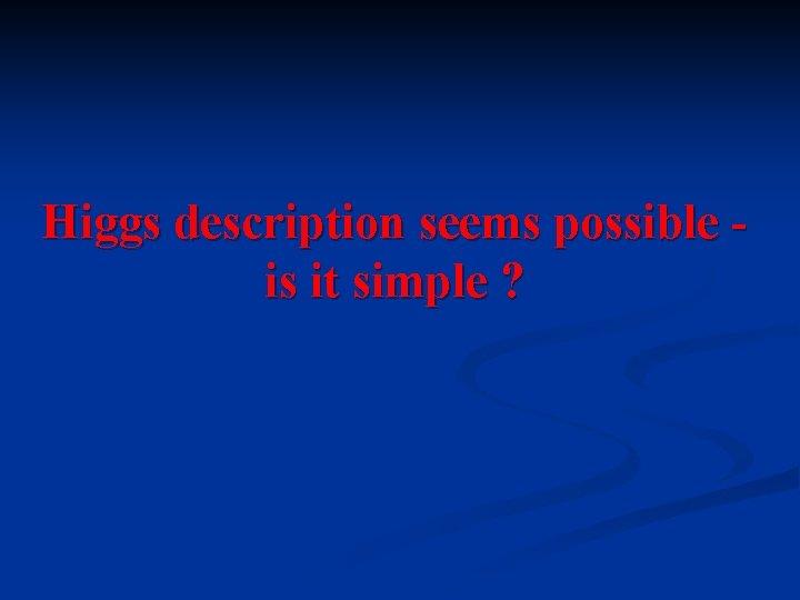 Higgs description seems possible is it simple ?