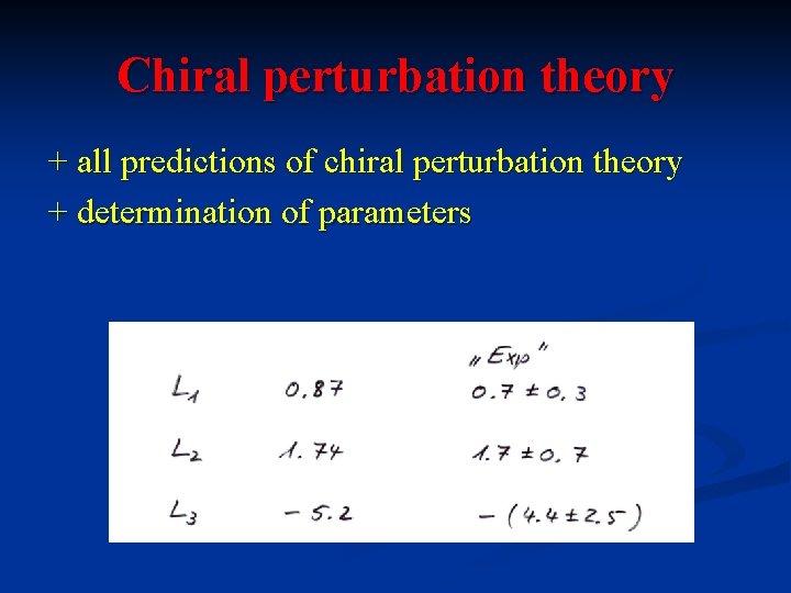 Chiral perturbation theory + all predictions of chiral perturbation theory + determination of parameters