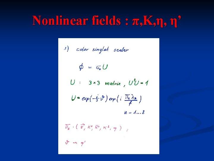 Nonlinear fields : π, K, η, η'
