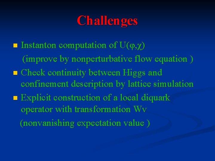 Challenges Instanton computation of U(φ, χ) (improve by nonperturbative flow equation ) n Check