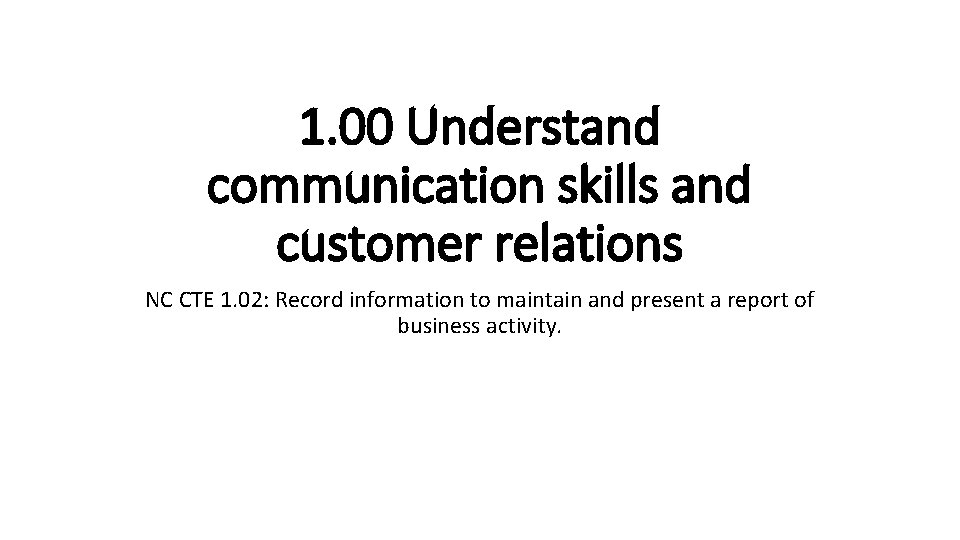 1. 00 Understand communication skills and customer relations NC CTE 1. 02: Record information
