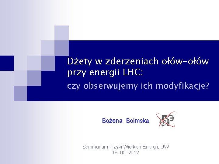 Dżety w zderzeniach ołów-ołów przy energii LHC: czy obserwujemy ich modyfikacje? Bożena Boimska Seminarium