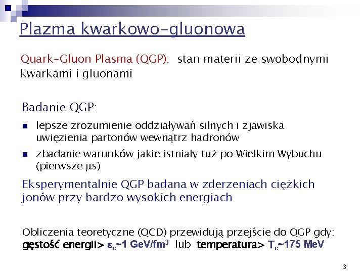 Plazma kwarkowo-gluonowa Quark-Gluon Plasma (QGP): stan materii ze swobodnymi kwarkami i gluonami Badanie QGP: