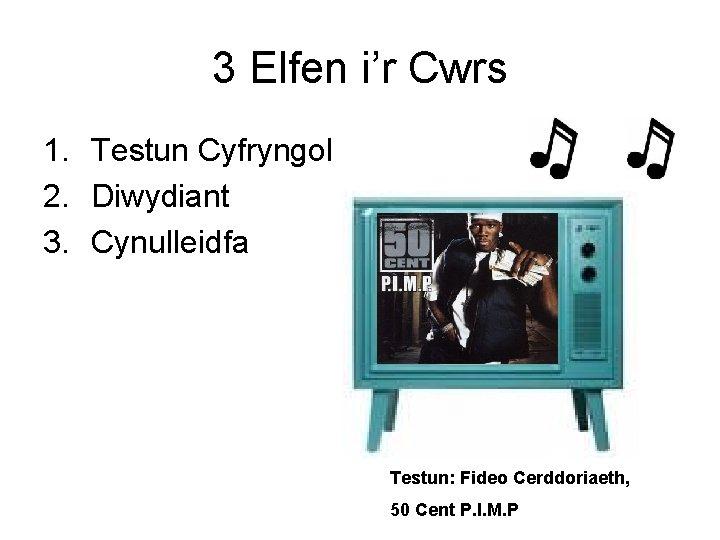 3 Elfen i'r Cwrs 1. Testun Cyfryngol 2. Diwydiant 3. Cynulleidfa Testun: Fideo Cerddoriaeth,