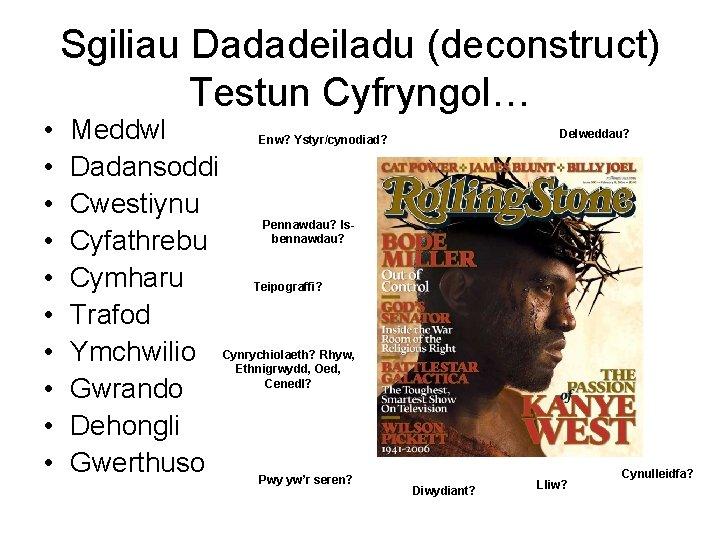 • • • Sgiliau Dadadeiladu (deconstruct) Testun Cyfryngol… Meddwl Enw? Ystyr/cynodiad? Dadansoddi Cwestiynu