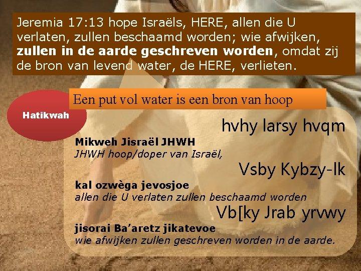 Jeremia 17: 13 hope Israëls, HERE, allen die U verlaten, zullen beschaamd worden; wie