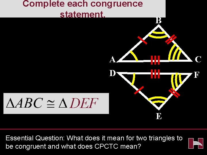 Complete each congruence statement. B A D DEF C F E Essential Question: What