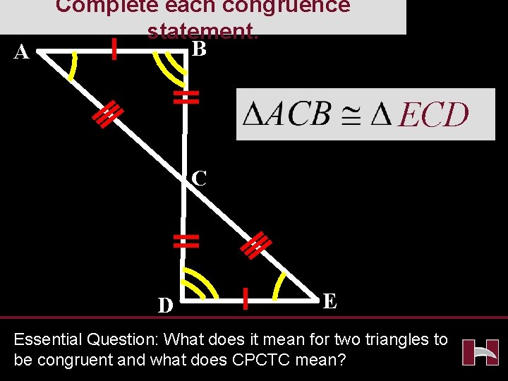 A Complete each congruence statement. B ECD C D E Essential Question: What does