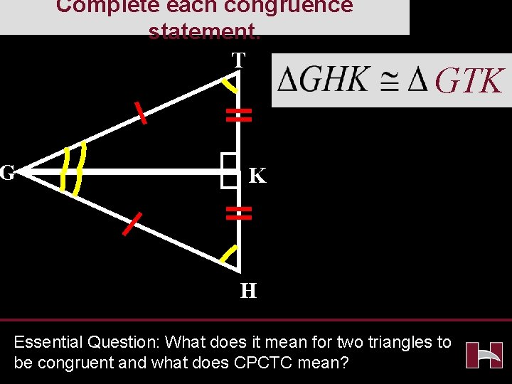 Complete each congruence statement. T G GTK K H Essential Question: What does it