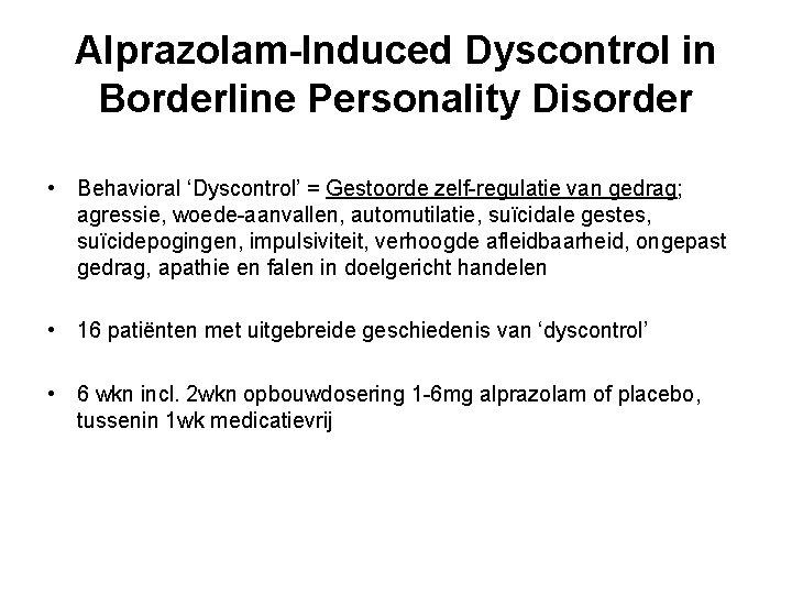 Alprazolam-Induced Dyscontrol in Borderline Personality Disorder • Behavioral 'Dyscontrol' = Gestoorde zelf-regulatie van gedrag;