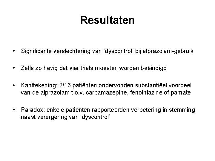 Resultaten • Significante verslechtering van 'dyscontrol' bij alprazolam-gebruik • Zelfs zo hevig dat vier