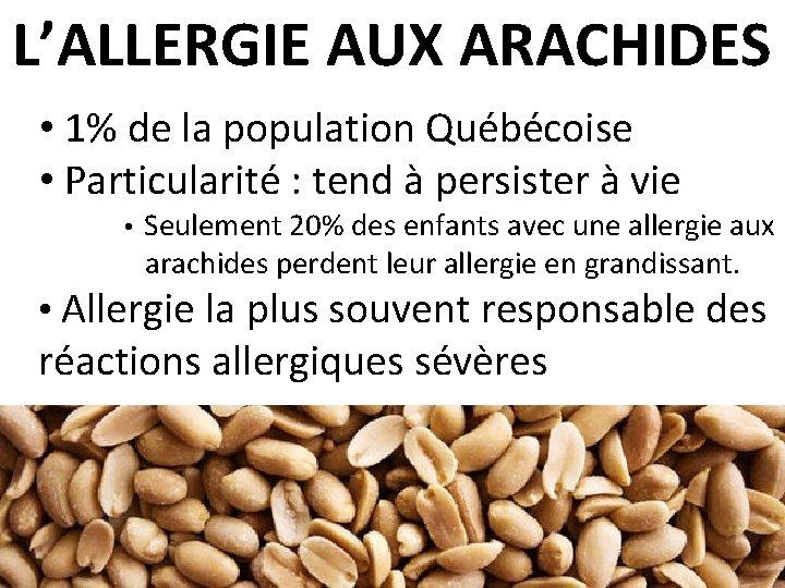 L'ALLERGIE AUX ARACHIDES • 1% de la population Québécoise • Particularité : tend à