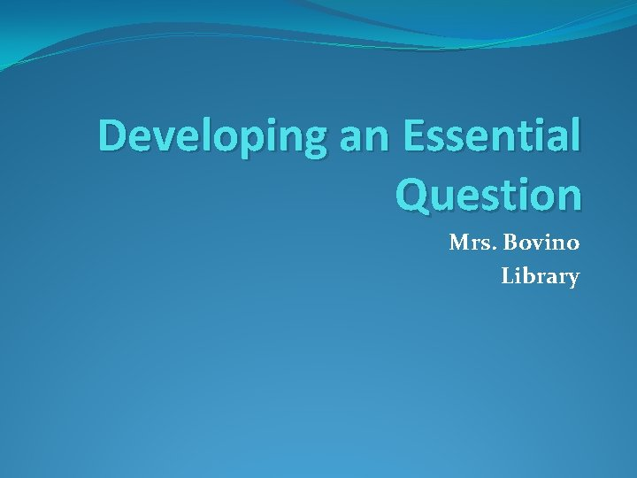 Developing an Essential Question Mrs. Bovino Library