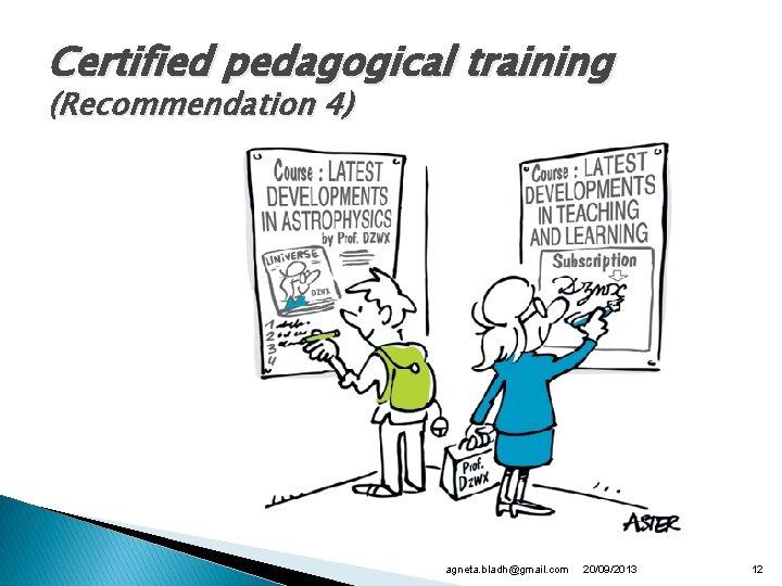 Certified pedagogical training (Recommendation 4) agneta. bladh@gmail. com 20/09/2013 12