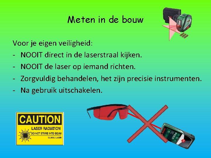 Meten in de bouw Voor je eigen veiligheid: - NOOIT direct in de laserstraal
