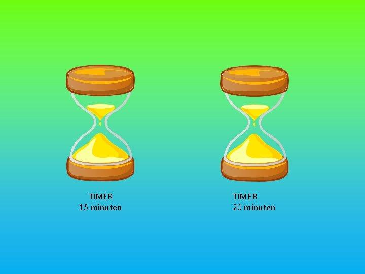 TIMER 15 minuten TIMER 20 minuten