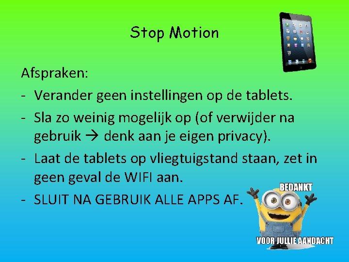 Stop Motion Afspraken: - Verander geen instellingen op de tablets. - Sla zo weinig