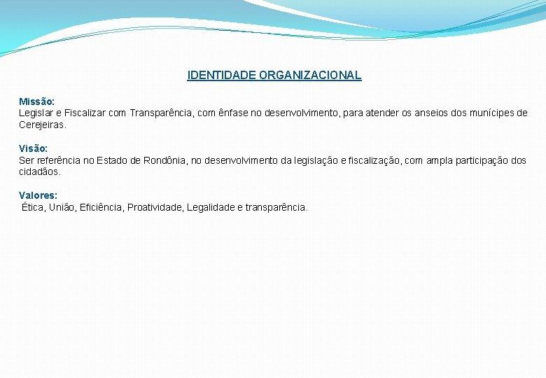 IDENTIDADE ORGANIZACIONAL Missão: Legislar e Fiscalizar com Transparência, com ênfase no desenvolvimento, para atender