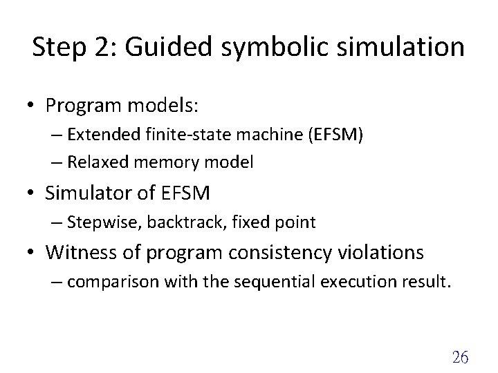 Step 2: Guided symbolic simulation • Program models: – Extended finite-state machine (EFSM) –