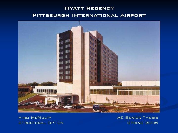 Hyatt Regency Pittsburgh International Airport Hiro Mc. Nulty Structural Option AE Senior Thesis Spring
