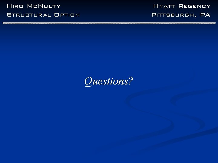 Hiro Mc. Nulty Structural Option Hyatt Regency Pittsburgh, PA Questions?
