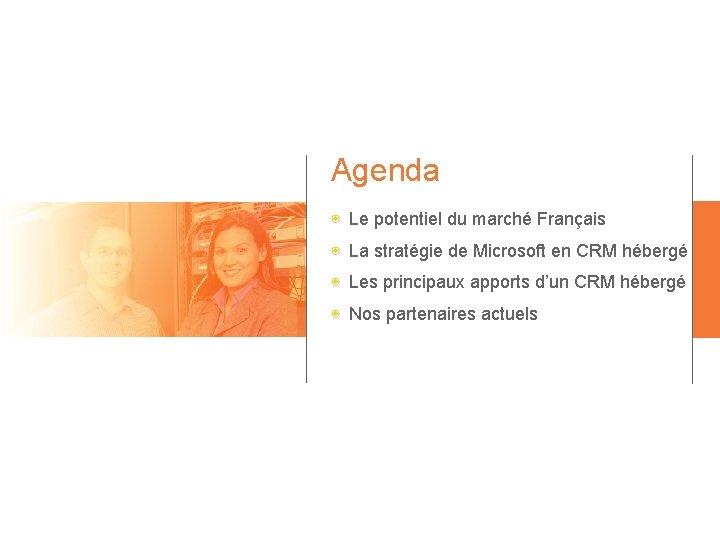 Agenda ◉ Le potentiel du marché Français ◉ La stratégie de Microsoft en CRM