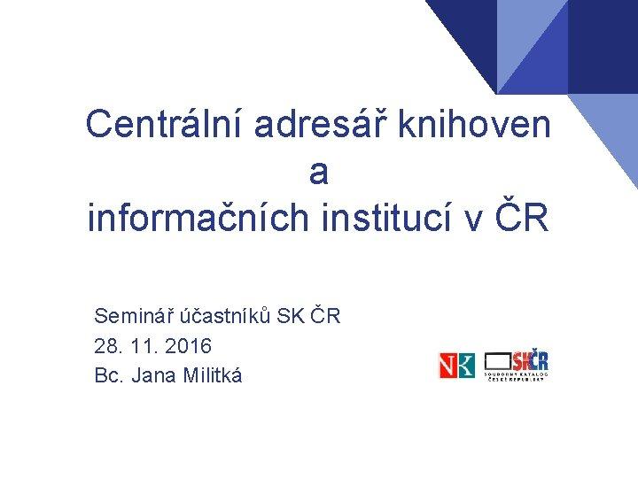 Centrální adresář knihoven a informačních institucí v ČR Seminář účastníků SK ČR 28. 11.