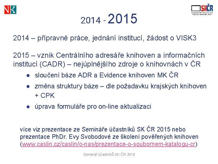 2014 - 2015 2014 – přípravné práce, jednání institucí, žádost o VISK 3 2015