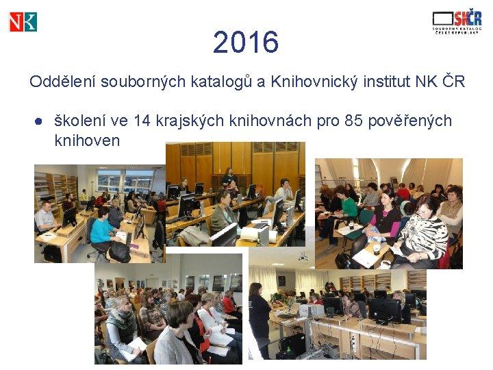 2016 Oddělení souborných katalogů a Knihovnický institut NK ČR ● školení ve 14 krajských