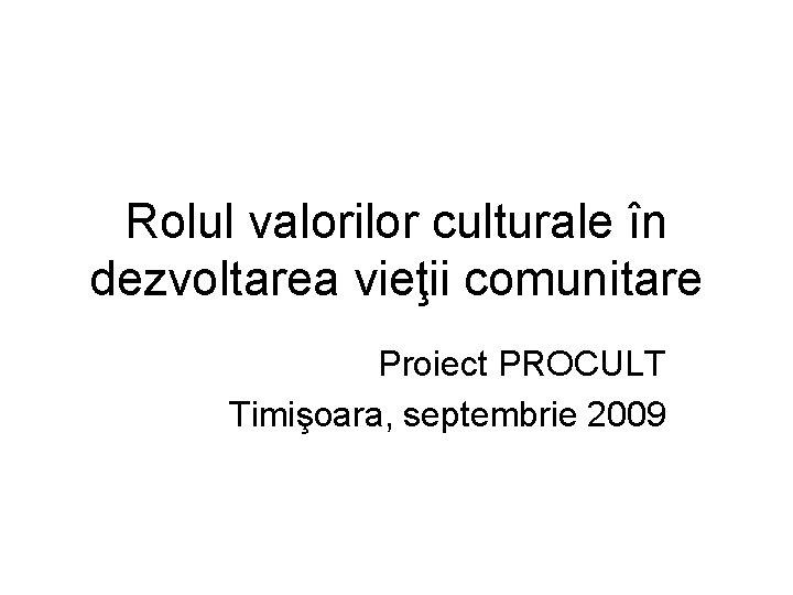 Rolul valorilor culturale în dezvoltarea vieţii comunitare Proiect PROCULT Timişoara, septembrie 2009