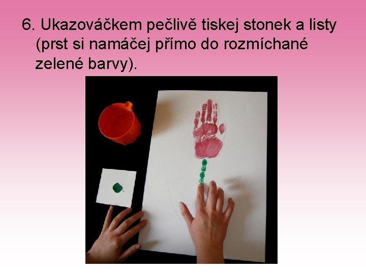 6. Ukazováčkem pečlivě tiskej stonek a listy (prst si namáčej přímo do rozmíchané zelené