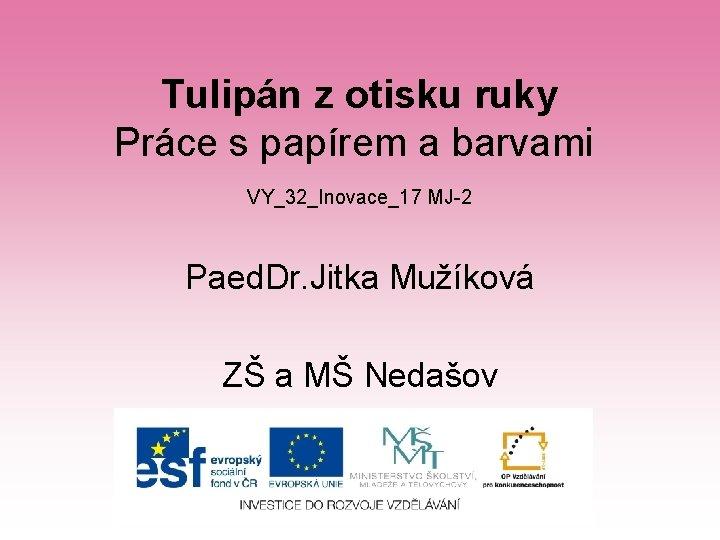 Tulipán z otisku ruky Práce s papírem a barvami VY_32_Inovace_17 MJ-2 Paed. Dr. Jitka