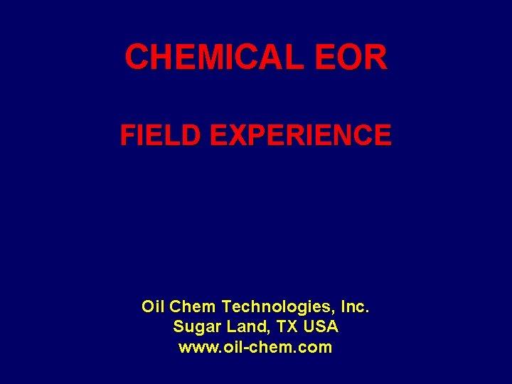CHEMICAL EOR FIELD EXPERIENCE Oil Chem Technologies, Inc. Sugar Land, TX USA www. oil-chem.