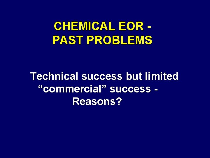"""CHEMICAL EOR PAST PROBLEMS Technical success but limited """"commercial"""" success Reasons?"""