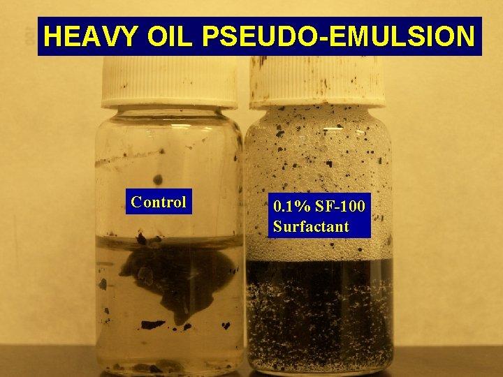 HEAVY OIL PSEUDO-EMULSION Control 0. 1% SF-100 Surfactant