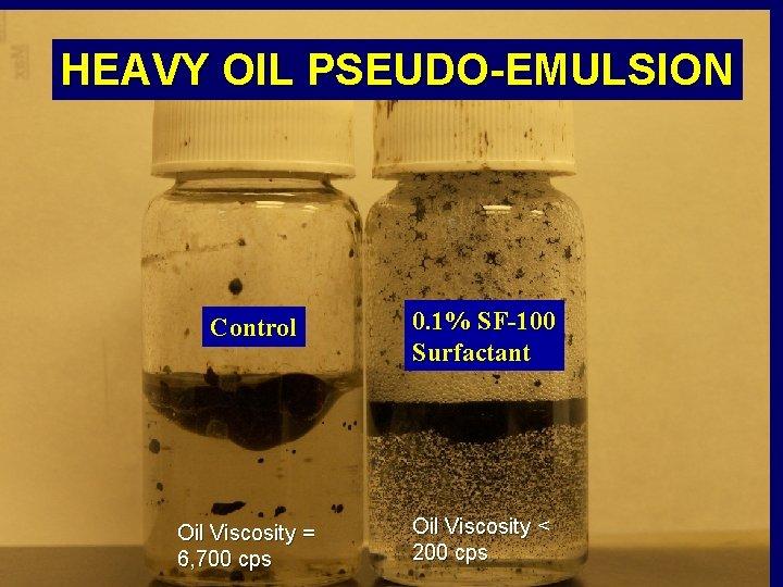 HEAVY OIL PSEUDO-EMULSION Control Oil Viscosity = 6, 700 cps 0. 1% SF-100 Surfactant