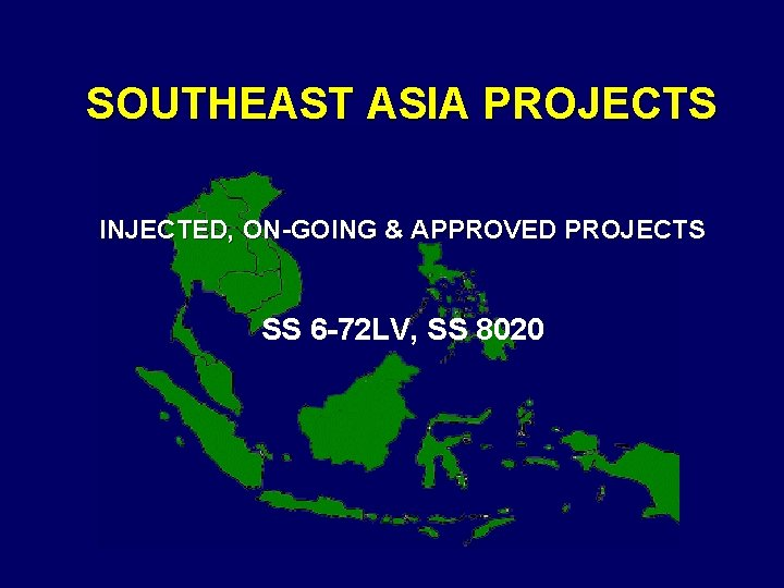 SOUTHEAST ASIA PROJECTS INJECTED, ON-GOING & APPROVED PROJECTS SS 6 -72 LV, SS 8020