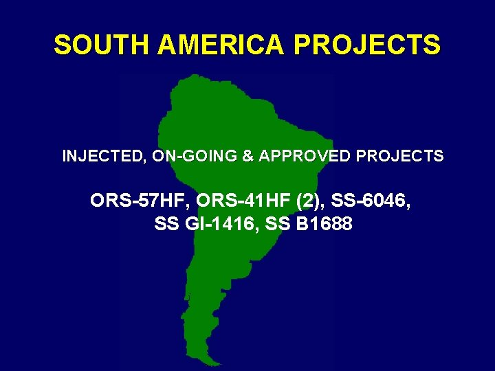 SOUTH AMERICA PROJECTS INJECTED, ON-GOING & APPROVED PROJECTS ORS-57 HF, ORS-41 HF (2), SS-6046,