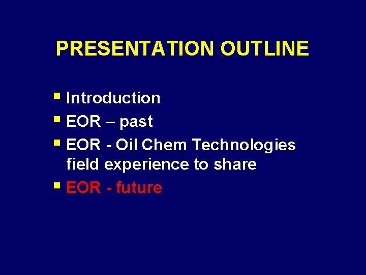 PRESENTATION OUTLINE § Introduction § EOR – past § EOR - Oil Chem Technologies