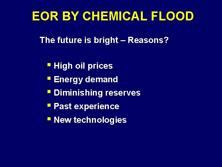 EOR BY CHEMICAL FLOOD The future is bright – Reasons? § High oil prices