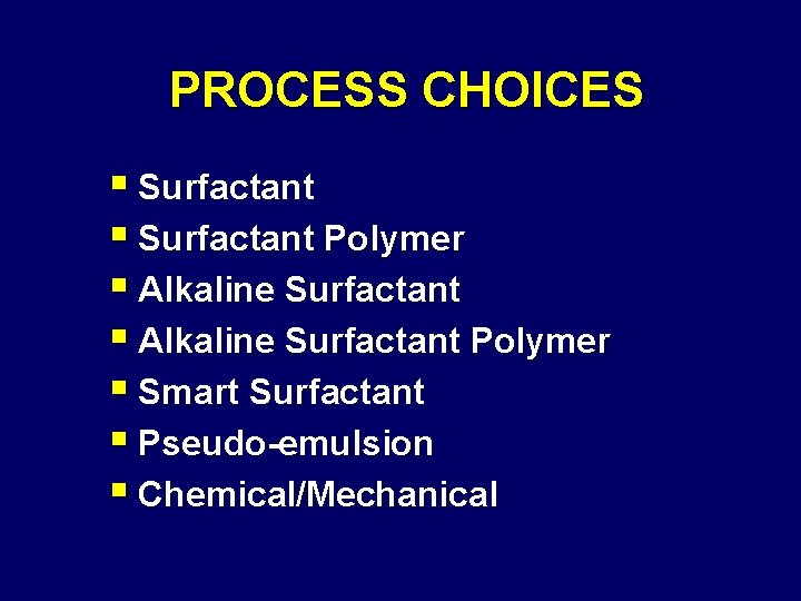 PROCESS CHOICES § Surfactant Polymer § Alkaline Surfactant Polymer § Smart Surfactant § Pseudo-emulsion