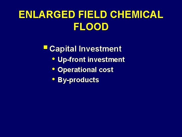 ENLARGED FIELD CHEMICAL FLOOD § Capital Investment • Up-front investment • Operational cost •